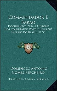 Commendador E Barao: Documentos Para a Historia DOS Consulados Portuguezes No Imperio Do Brazil (1877)