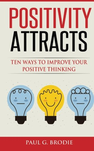 Positivity Attracts: Ten Ways to Improve Your Positive Thinking (Paul G. Brodie Seminar Book Series)