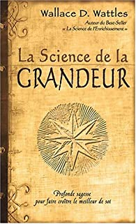 La science de la grandeur : Profonde sagesse pour faire croître le meilleur de soi par Wallace-D Wattles