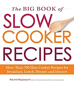 The Big Book of Slow Cooker Recipes: More Than 700 Slow Cooker Recipes for Breakfast, Lunch, Dinner, and Dessert by [Rappaport, Rachel]