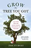 Grow the Tree You Got: & 99 Other Ideas for Raising Amazing Adolescents and Teenagers