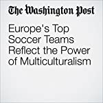 Europe's Top Soccer Teams Reflect the Power of Multiculturalism | Ishaan Tharoor