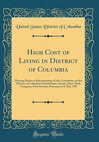High Cost of Living in District of Columbia: Hearing Before a Subcommittee of the Committee on the District of Columbia United States Senate, ... Pursuant to S. Res. 150 (Classic Reprint)