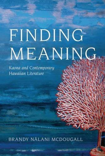 Finding Meaning: Kaona and Contemporary Hawaiian Literature (Critical Issues in Indigenous Studies) (The Power Of Meaning Emily Esfahani Smith)