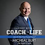 Everybody Needs a Coach in Life: Isn't It Time You Found Yours? | Micheal Burt