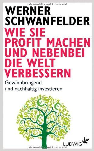 Wie Sie Profit machen und nebenbei die Welt verbessern: Gewinnbringend und nachhaltig investieren