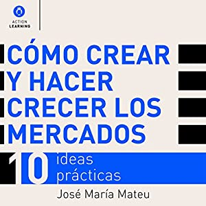 Cómo crear y hacer crecer los mercados: 10 ideas prácticas [How to Create and Grow Markets: 10 Practical Ideas] Audiobook