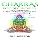 Chakras for Beginners: The 7 Chakras Guide on How to Balance Your Energy Body Through Chakra Healing Audiobook by Jill Hesson Narrated by Lolita Anderson
