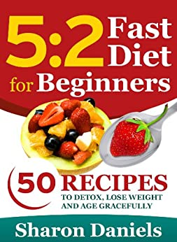 5 2 Fasting Diet For Beginners - 50 Recipes To Detox, Lose Weight And Age Gracefully by [Daniels, Sharon]