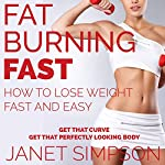 Fat Burning Fast: How to Lose Weight Fast and Easy: Get That Curve - Get That Perfect-Looking Body | Janet Simpson