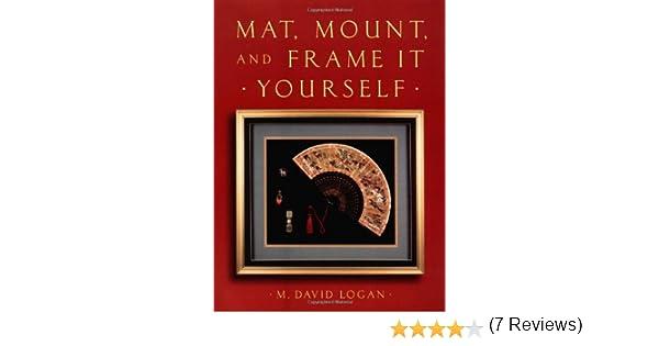 Mat, Mount and Frame It Yourself: David Logan: 9780823030385: Books ...