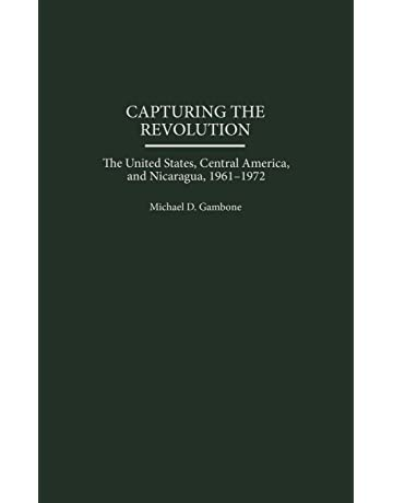 Capturing the Revolution: The United States, Central America, and Nicaragua, 1961-