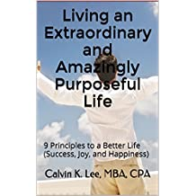 Living an Extraordinary and Amazingly Purposeful Life: 9 Principles to a Better Life (Success, Joy, and Happiness)