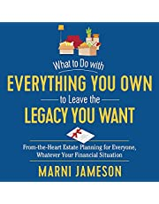 What to Do with Everything You Own to Leave the Legacy You Want: From-the-Heart Estate Planning for Everyone, Whatever Your Financial Situation