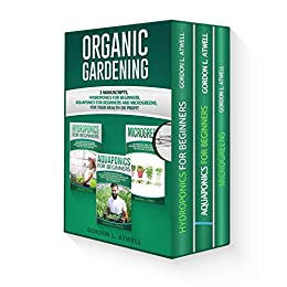 ORGANIC GARDENING: 3 Manuscripts: Hydroponics for Beginners, Aquaponics for Beginners and Microgreens, For Your Health or Profit by [Atwell, Gordon L.]