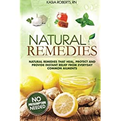 Natural Remedies: Natural Remedies that Heal, Protect and Provide Instant Relief from Everyday Common Ailments