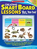 Creating SMART Board Lessons: Yes, You Can!: Easy Step-by-Step Directions for Using SMART Notebook Software to Develop Powerful, Interactive Lessons That Motivate All Students