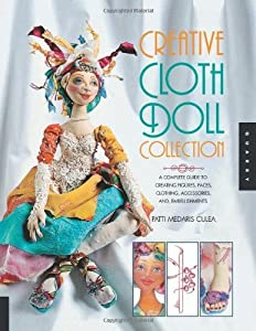 Creative Cloth Doll Collection: A Complete Guide to Creating Figures, Faces, Clothing, Accessories, and Embellishments by Patti Medaris Culea (2011-03-24)