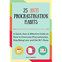 25 Anti Procrastination Habits: A Quick, Easy & Effective Guide on How to Overcome Procrastination, Stop Being Lazy and Get Sh*t Done (How to Win At Life Book 1)