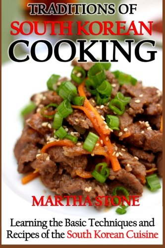 Traditions of South Korean Cooking: Learning the Basic Techniques and Recipes of the South Korean Cuisine by Martha Stone