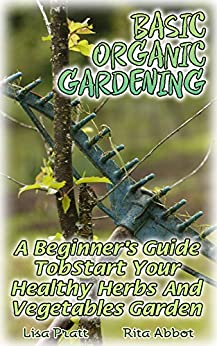 Basic organic gardening a beginner 39 s guide to start your healthy herbs and vegetables garden Better homes and gardens planting guide