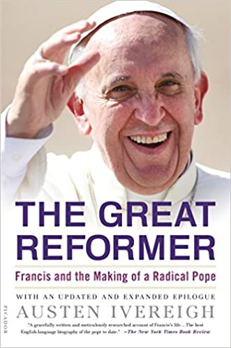 The Great Reformer Francis And The Making Of A Radical Pope Austen