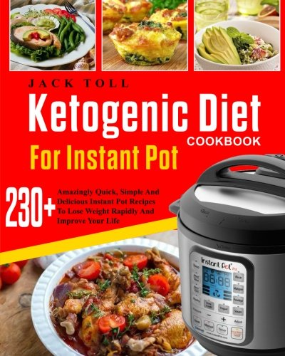 Ketogenic Diet Cookbook For Instant Pot: Over 230 Amazingly Quick, Simple And Delicous Instant Pot Recipes To Lose Weight Rapidly And Improve Your ... Carb Ketogenic Diet Cookbook For Instant Pot)