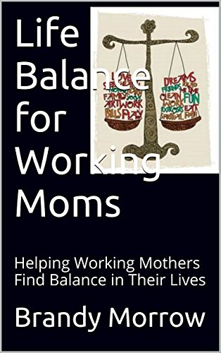 Life Balance for Working Moms: Helping Working Mothers Find Balance in Their Lives
