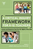 Critical Inquiry Framework for K - 12 Teachers : Lessons and Resources from the U. N. Rights of the Child, Alexander, Lois, 0807753947