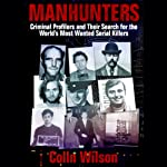 Manhunters: Criminal Profilers and Their Search for the World's Most Wanted Serial Killers | Colin Wilson