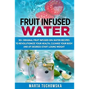 Fruit Infused Water: 50+ Original Fruit and Herb Infused SPA Water Recipes for Holistic Wellness (Fruit Infused Water, Holistic Spa at Home, Alkaline Diet, Weight Loss) (Volume 1)
