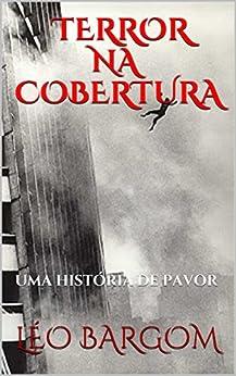 TERROR NA COBERTURA: UMA HISTÓRIA DE PAVOR (Portuguese Edition) by [BARGOM, LÉO]