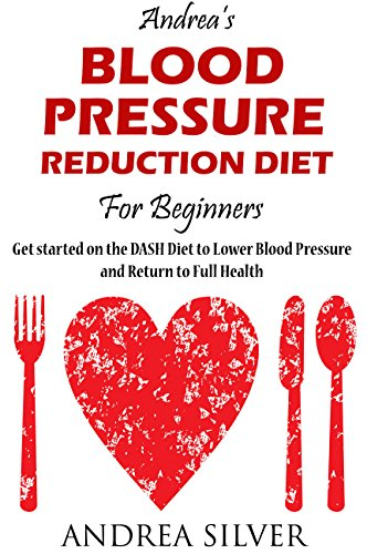 Andrea's Blood Pressure Reduction Diet for Beginners: Get Started on the DASH Diet to Lower Blood Pressure and Return to Full Health (Andrea Silver Healthy Recipes Book 3) by Andrea Silver