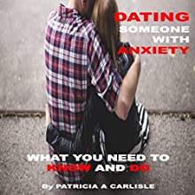 Dating Someone with Anxiety: What You Need to Know and Do Audiobook by Patricia A Carlisle Narrated by Michael Goodrick