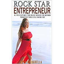 Rock Star Entrepreneur: 45 Tips to Optimize Your Online Business for Maximum Productivity While Still Having Fun!