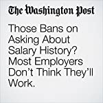 Those Bans on Asking About Salary History? Most Employers Don't Think They'll Work. | Jena McGregor