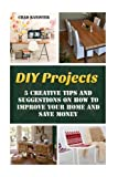 DIY Projects: 25 Creative Tips and Suggestions on How to Improve Your Home and Save Money: (DIY Projects, Wooden Pallet Projects, Woodworking, ) (Home Improvement Books)
