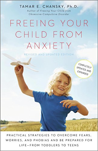 Freeing Your Child from Anxiety, Revised and Updated Edition: Practical Strategies to Overcome Fears, Worries, and Phobias and Be Prepared for Life--from Toddlers to Teens by [Chansky, Tamar]