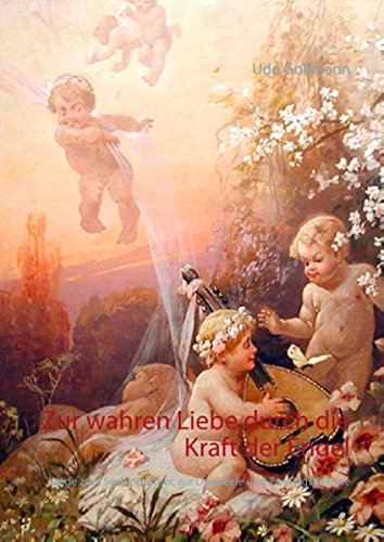 Zur wahren Liebe durch die Kraft der Engel: Wege zum Seelenpartner, zur Dualseele und Zwillingsflamme