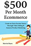 $500 Per Month Ecommerce: Create an Extra Income Source Through Video Selling & Amazon Product Marketing