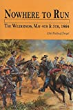 Nowhere to Run: The Wilderness, May 4th & 5th, 1864 by John Michael Priest front cover
