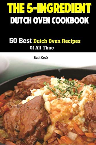 The 5-Ingredient Dutch Oven Cookbook: 50 Best Dutch Oven Recipes Of All Time