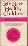 """LET'S HAVE HEALTHY CHILDREN by Adelle Davis, REVISED AND UPDATED """"America's most famous food expert gives the vital nutritional do's and don'ts for expectant mothers, babies, and growing children."""""""