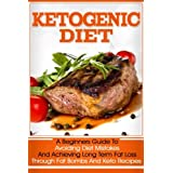 Ketogen Diet: A Beginners Guide To Avoiding Diet Mistakes And Achieving Long Term Fat Loss Through Fat Bombs And Keto Recipes