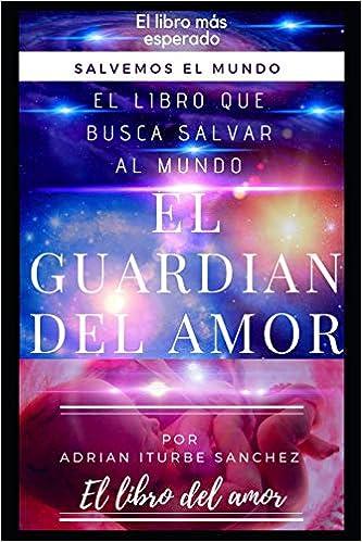 EL GUARDIÁN DEL AMOR: SALVEMOS AL MUNDO (EL COSMOS): Amazon.es: ADRIAN ITURBE SANCHEZ: Libros