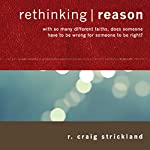 Rethinking Reason: With So Many Different Faiths, Does Someone Have to Be Wrong for Someone to Be Right? | R. Craig Strickland