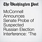 McConnell Announces Senate Probe of Suspected Russian Election Interference: 'The Russians Are Not Our Friends' | Ed O'Keefe,Paul Kane