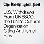 U.S. Withdraws From UNESCO, the U.N.'s Cultural Organization, Citing Anti-Israel Bias | Eli Rosenberg