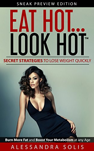 EAT HOT.LOOK HOT™, Secret Strategies to Lose Weight Quickly: Burn More Fat and Boost Your Metabolism at any Age! Sneak Preview Edition by Alessandra Solis