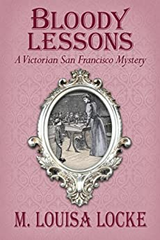 Bloody Lessons (A Victorian San Francisco Mystery Book 3) by [Locke, M. Louisa]